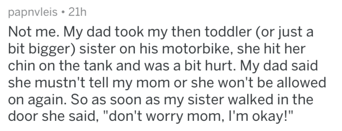 """Text - papnvleis 21h Not me. My dad took my then toddler (or just a bit bigger) sister on his motorbike, she hit her chin on the tank and was a bit hurt. My dad said she mustn't tell my mom or she won't be allowed on again. So as soon as my sister walked in the door she said, """"don't worry mom, I'm okay!"""""""