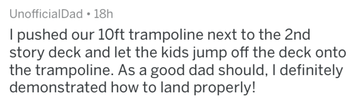 Text - UnofficialDad 18h I pushed our 10ft trampoline next to the 2nd story deck and let the kids jump off the deck onto the trampoline. As a good dad should, I definitely demonstrated how to land properly!