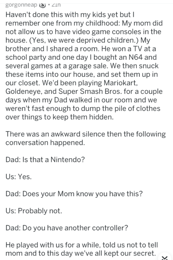 Text - gorgonneapS:2in Haven't done this with my kids yet but I remember one from my childhood: My mom did not allow us to have video game consoles in the house. (Yes, we were deprived children.) My brother and I shared a room. He won a TV at a school party and one day I bought an N64 and several games at a garage sale. We then snuck these items into our house, and set them up in our closet. We'd been playing Mariokart, Goldeneye, and Super Smash Bros. for a couple days when my Dad walked in our