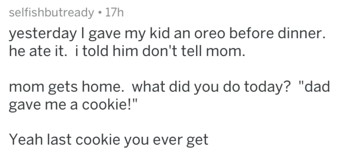 """Text - selfishbutready 17h yesterday I gave my kid an oreo before dinner. he ate it. i told him don't tell mom. gets home. what did you do today? """"dad gave me a cookie!"""" Yeah last cookie you ever get"""