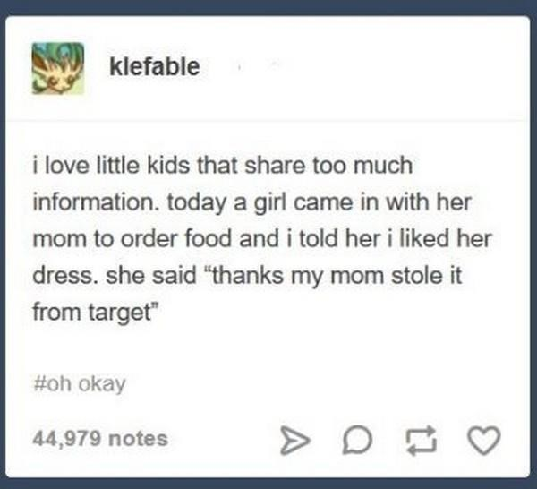 """Text - klefable i love little kids that share too much information. today a girl came in with her mom to order food and i told her i liked her dress. she said """"thanks my mom stole it from target"""" #oh okay 44,979 notes"""