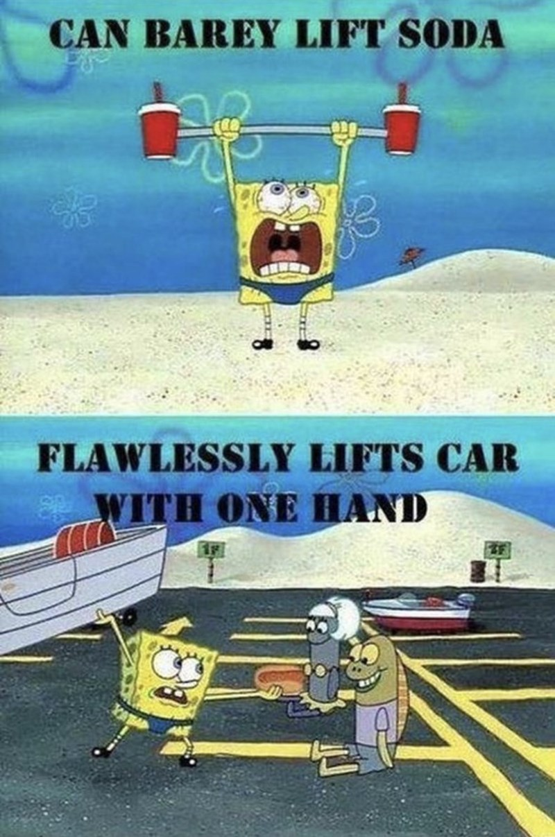 """Pic of Spongebob trying to lift two cups of soda with caption that reads, """"can barely lift soda"""" above a pic of Spongebob lifting a boat easily with caption that reads, """"Flawlessly lifts car with one hand"""""""