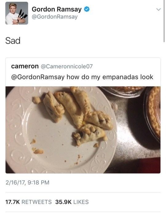 Cuisine - Gordon Ramsay @GordonRamsay Sad cameron @Cameronnicole07 @GordonRamsay how do my empanadas look 2/16/17, 9:18 PM 17.7K RETWEETS 35.9K LIKES