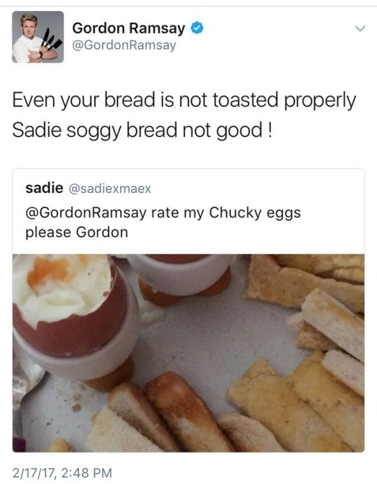 """Tweeted photo of a hard-boiled egg with bread sticks asking to be rated; Gordon Ramsay replies, """"Even your bread is not toasted properly Sadie, soggy bread not good!"""""""