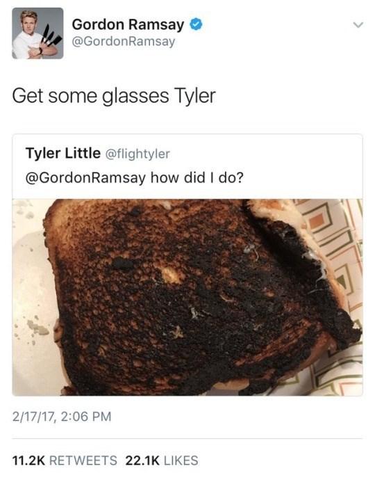 Rock - Gordon Ramsay @GordonRamsay Get some glasses Tyler Tyler Little @flightyler @GordonRamsay how did I do? 2/17/17, 2:06 PM 11.2K RETWEETS 22.1K LIKES