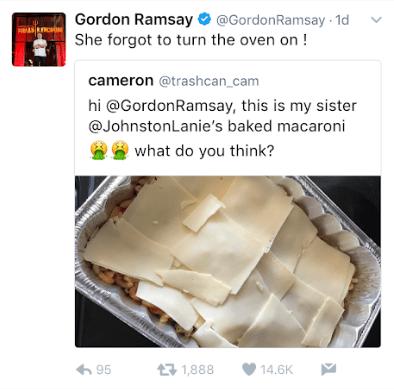 Cuisine - Gordon Ramsay@GordonRamsay 1d She forgot to turn the oven on! cameron @trashcan_cam hi @GordonRamsay, this is my sister @JohnstonLanie's baked macaroni what do you think? t1,888 95 14.6K