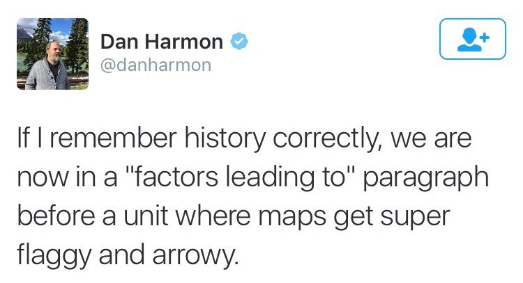 """Tweet that reads, """"If I remember history correctly, we are now in a 'factors leading to' paragraph before a unit where maps get super flaggy and a arrowy"""""""
