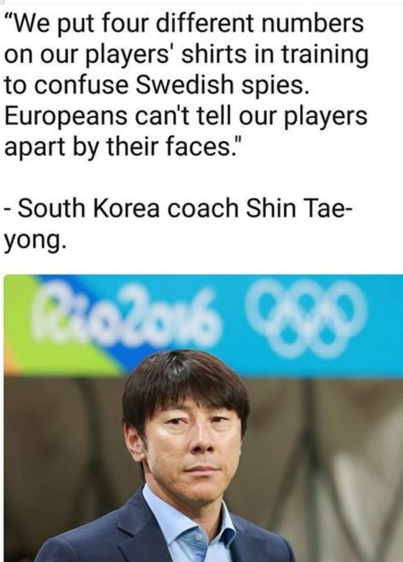 "Text - ""We put four different numbers on our players' shirts in training to confuse Swedish spies. Europeans can't tell our players apart by their faces."" - South Korea coach Shin Tae yong. Raolon"