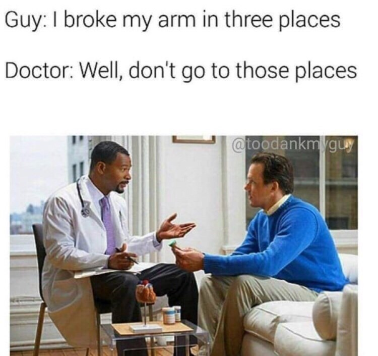 Product - Guy: I broke my arm in three places Doctor: Well, don't go to those places @toodankmyguy