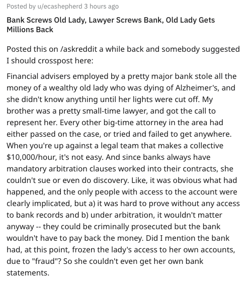 Text - Posted by u/ecashepherd 3 hours ago Bank Screws Old Lady, Lawyer Screws Bank, Old Lady Gets Millions Back Posted this on /askreddit a while back and somebody suggested I should crosspost here: Financial advisers employed by a pretty major bank stole all the money of a wealthy old lady who was dying of Alzheimer's, and she didn't know anything until her lights were cut off. My brother was a pretty small-time lawyer, and got the call to represent her. Every other big-time attorney in the ar