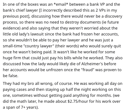 """Text - In one of the boxes was an *email* between a bank VP and the bank's chief lawyer [I incorrectly described this as 2 VPs in my previous post], discussing how there would never be a discovery process, so there was no need to destroy documents (ie future evidence) and also saying that they weren't worried about the little old lady's lawsuit since the bank had frozen her accounts, so she wouldn't be able to pay her lawyer and he was just a small-time """"country lawyer"""" (their words) who would s"""