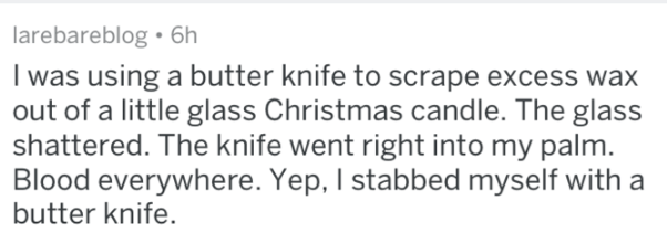 Text - larebareblog 6h I was using a butter knife to scrape excess wax out of a little glass Christmas candle. The glass shattered. The knife went right into my palm. Blood everywhere. Yep, I stabbed myself with a butter knife