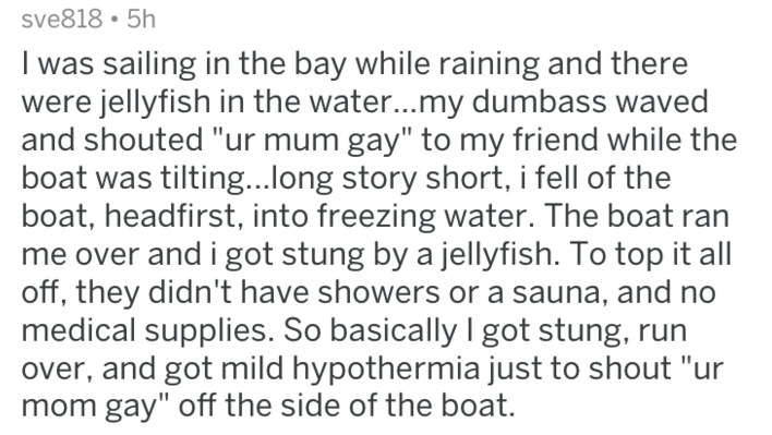"""Text - sve818 5h I was sailing in the bay while raining and there were jellyfish in the water...my dumbass waved and shouted """"ur mum gay"""" to my friend while the boat was tilting...long story short, i fell of the boat, headfirst, into freezing water. The boat ran me over and i got stung by a jellyfish. To top it all off, they didn't have showers or a sauna, and no medical supplies. So basically I got stung, over, and got mild hypothermia just to shout """"ur mom gay"""" off the side of the boat."""