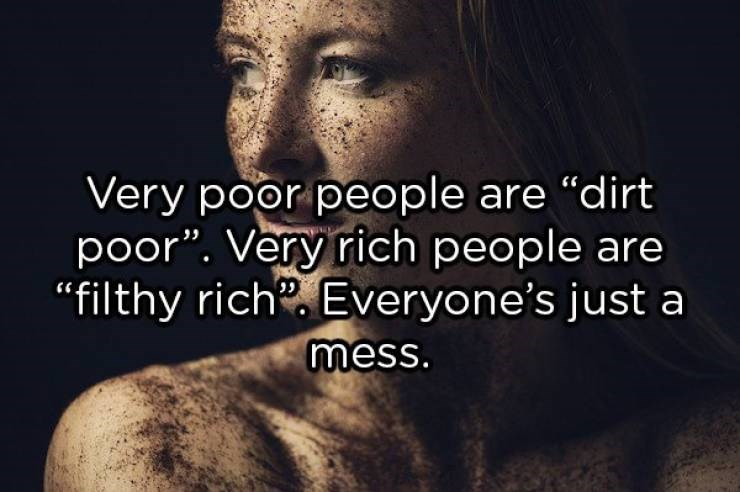 """Text that reads, """"Very poor people are 'dirt poor.' Very rich people are 'filthy rich.' Everyone's just a mess"""""""