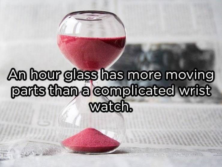 showerthoughts - Drink - An hour glass has more moving parts than a complicated wrist watch.