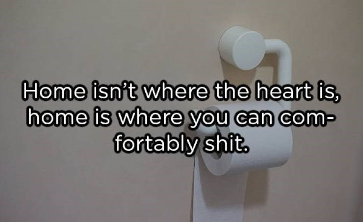 showerthoughts - Text - Home isn't where the heart is, home is where you can com fortably shit.
