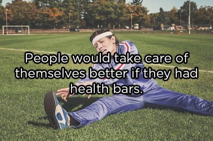 """Text that reads, """"People would take care of themselves better if they had health bars"""""""