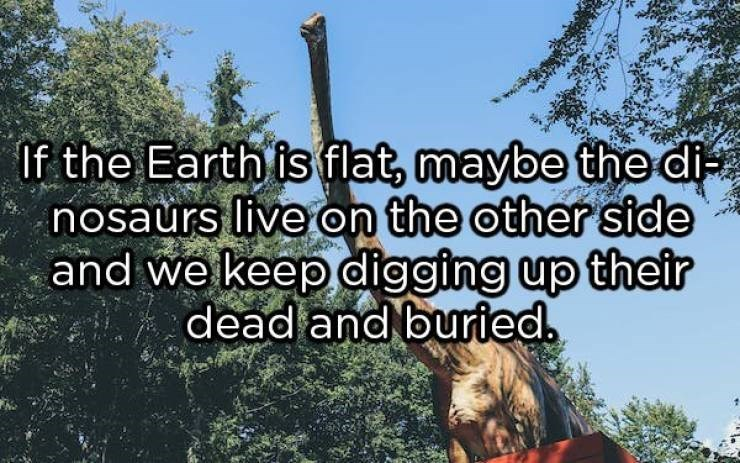 showerthoughts - Vegetation - If the Earth is flat, maybe the di nosaurs live on the other side and we keep digging up their dead and buried