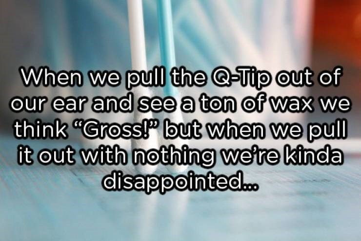 """showerthoughts - Text - When we pull the @-Tip out of our ear and see a ton of wax we think """"Gross! but when we pull it out with nothing we're kinda disappointed..."""