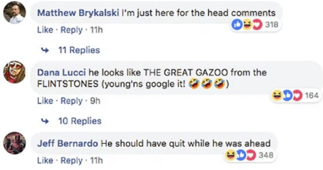 Text - Matthew Brykalski l'm just here for the head comments O318 Like Reply 11h 11 Replies Dana Lucci he looks like THE GREAT GAZOO from the FLINTSTONES (young'ns google it! 164 Like Reply 9h 10 Replies Jeff Bernardo He should have quit while he was ahead D 348 Like Reply 11h