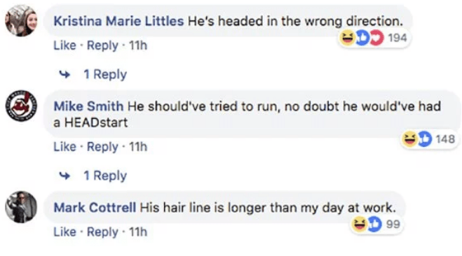 Text - Kristina Marie Littles He's headed in the wrong direction 194 Like Reply 11h 1 Reply Mike Smith He should've tried to run, no doubt he would've had a HEADstart 148 Like Reply 11h 1 Reply Mark Cottrell His hair line is longer than my day at work. Like Reply 11h e99