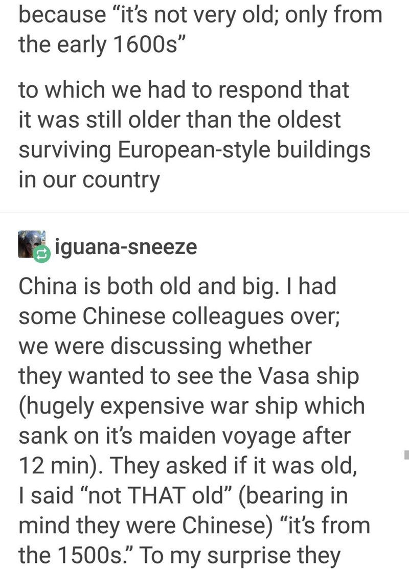 """Text - because """"it's not very old; only from the early 1600s"""" to which we had to respond that it was still older than the oldest surviving European-style buildings in our country iguana-sneeze China is both old and big. I had some Chinese colleagues over we were discussing whether they wanted to see the Vasa ship (hugely expensive war ship which sank on it's maiden voyage after 12 min). They asked if it was old, I said """"not THAT old"""" (bearing in mind they were Chinese) """"it's from the 1500s."""" To"""