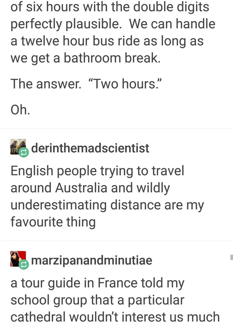"""Text - of six hours with the double digits perfectly plausible. We can handle a twelve hour bus ride as long as we get a bathroom break. The answer. """"Two hours."""" Oh. derinthemadscientist English people trying to travel around Australia and wildly underestimating distance are my favourite thing marzipanandminutiae a tour guide in France told my school group that a particular cathedral wouldn't interest us much"""