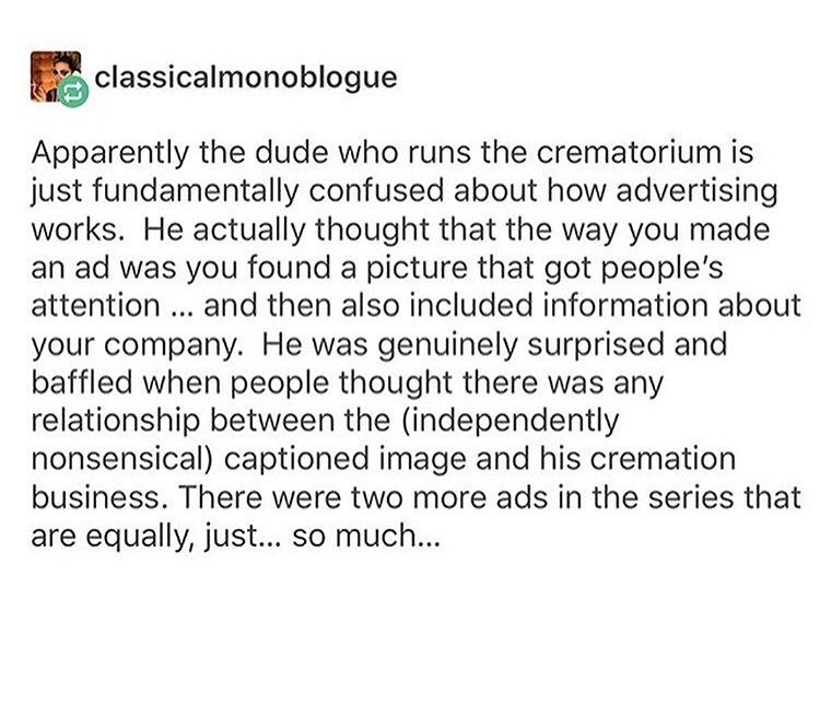 Text - classicalmonoblogue Apparently the dude who runs the crematorium is just fundamentally confused about how advertising works. He actually thought that the way you made an ad was you found a picture that got people's attention. and then also included information about your company. He was genuinely surprised and baffled when people thought there was any relationship between the (independently nonsensical) captioned image and his cremation business. There were two more ads in the series that