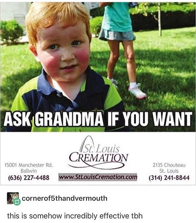 Child - ASK GRANDMA IF YOU WANT St. Louis CREMATION 15001 Manchester Rd. Ballwin 2135 Chouteau St. Louis www.StLouisCremation.com (636) 227-4488 (314) 241-8844 cornerof5thandvermouth this is somehow incredibly effective tbh