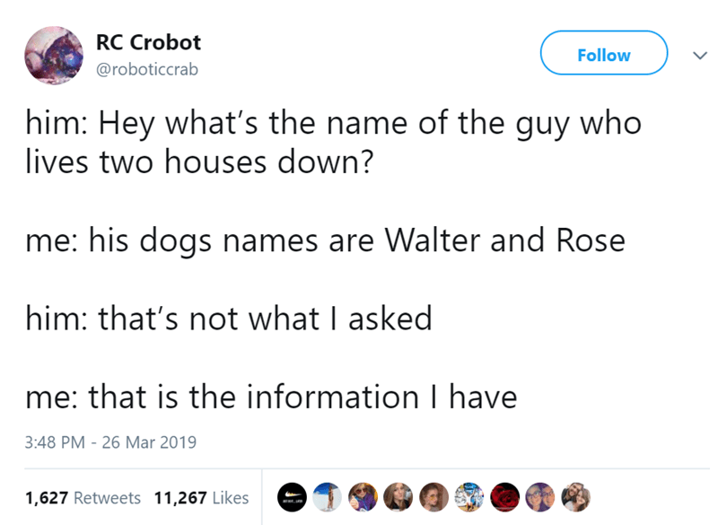 Text - RC Crobot Follow @roboticcrab him: Hey what's the name of the guy who lives two houses down? me: his dogs names are Walter and Rose him: that's not what I asked me: that is the information I have 3:48 PM - 26 Mar 2019 1,627 Retweets 11,267 Likes