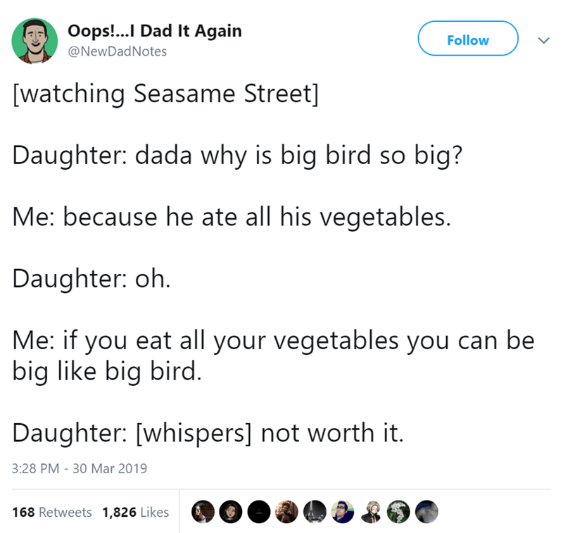 twitter post [watching Seasame Street] Daughter: dada why is big bird so big? Me: because he ate all his vegetables. Daughter: oh Me: if you eat all your vegetables you can be big like big bird. Daughter: [whispers] not worth it.