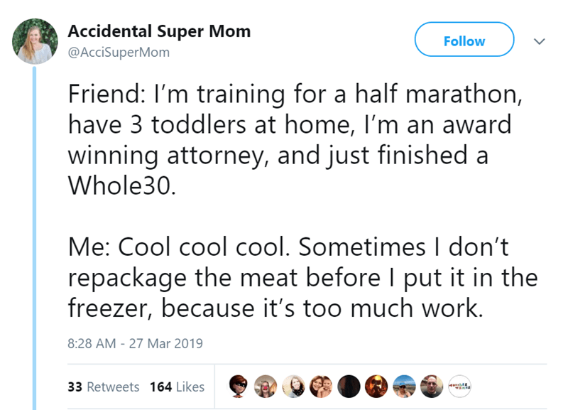 twitter post Friend: I'm training for a half marathon, have 3 toddlers at home, I'm an award winning attorney, and just finished a Whole30 Me: Cool cool cool. Sometimes I don't repackage the meat before I put it in the freezer, because it's too much work.