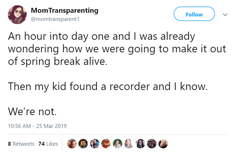 twitter post An hour into day one and I was already wondering how we were going to make it out of spring break alive. Then my kid found a recorder and I know. We're not.