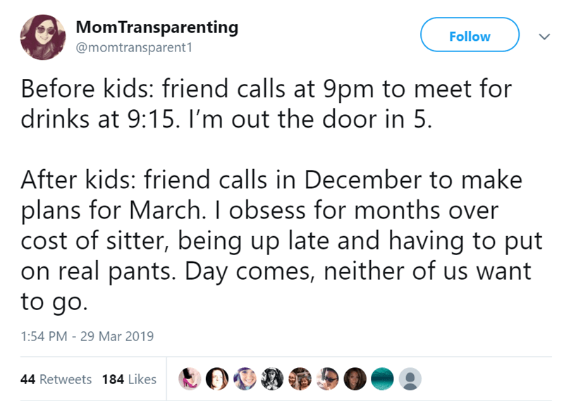 twitter post Before kids: friend calls at 9pm to meet for drinks at 9:15. I'm out the door in 5 After kids: friend calls in December to make plans for March. I obsess for months over cost of sitter, being up late and having to put on real pants. Day comes, neither of us want to go.