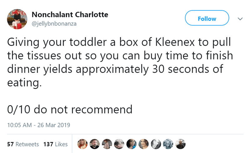 twitter post Giving your toddler a box of Kleenex to pull the tissues out so you can buy time to finish dinner yields approximately 30 seconds of eating. 0/10 do not recommend