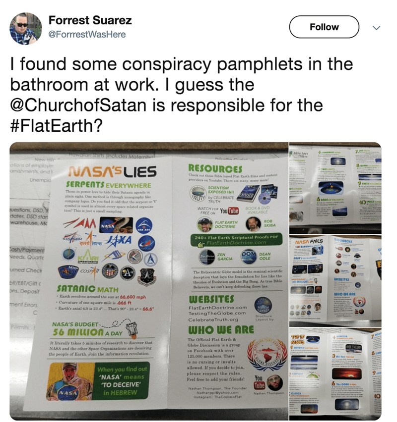 twitter post church of satan I found some conspiracy pamphlets in the bathroom at work. I guess the @ChurchofSatan is responsible for the #FlatEarth? 4nasan 9 Bible Says Hewa ansns clodes Matenitul Now Hir olions of employ amishments, and RESOURCES Check out these Bible based Flat Earth films and content providers on Youtube, There are many, many more Unemplo SERPENTS EVERYWHERE eaNTH A Ccu SCIENTISM EXPOSED 1&1ll Those in power love to hide their Satanic agenda in SED plain