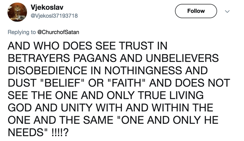 """twitter post church of satan AND WHO DOES SEE TRUST IN BETRAYERS PAGANS AND UNBELIEVERS DISOBEDIENCE IN NOTHINGNESS AND DUST """"BELIEF"""" OR """"FAITH"""" AND DOES NOT SEE THE ONE AND ONLY TRUE LIVING GOD AND UNITY WITH AND WITHIN THE ONE AND THE SAME """"ONE AND ONLY HE NEEDS""""!!!!?"""