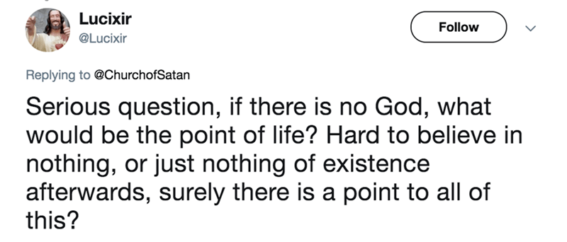 twitter post church of satan Serious question, if there is no God, what would be the point of life? Hard to believe in nothing, or just nothing of existence afterwards, surely there is a point to all of this?