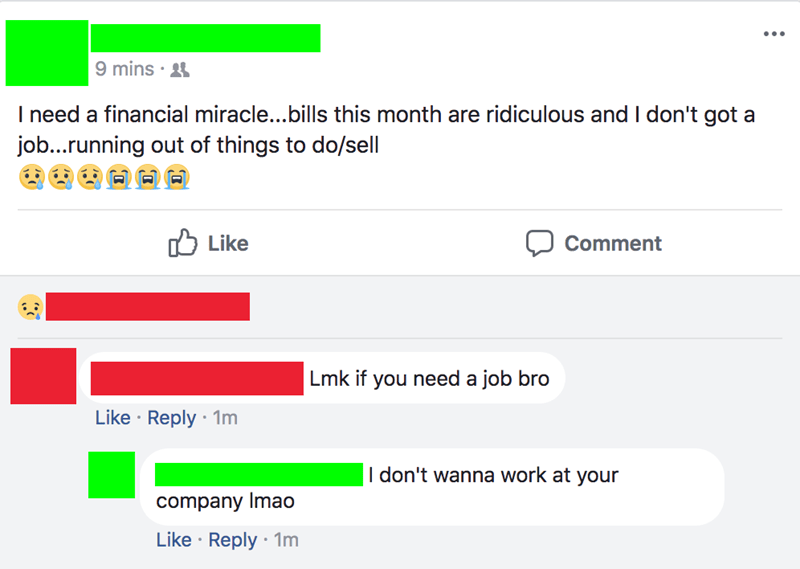 facebook status about choosing beggar I need a financial miracle...bills this month are ridiculous and I don't got job...running out of things to do/sell Like Comment Lmk if you need a job bro Like Reply 1m I don't wanna work at your company Imao