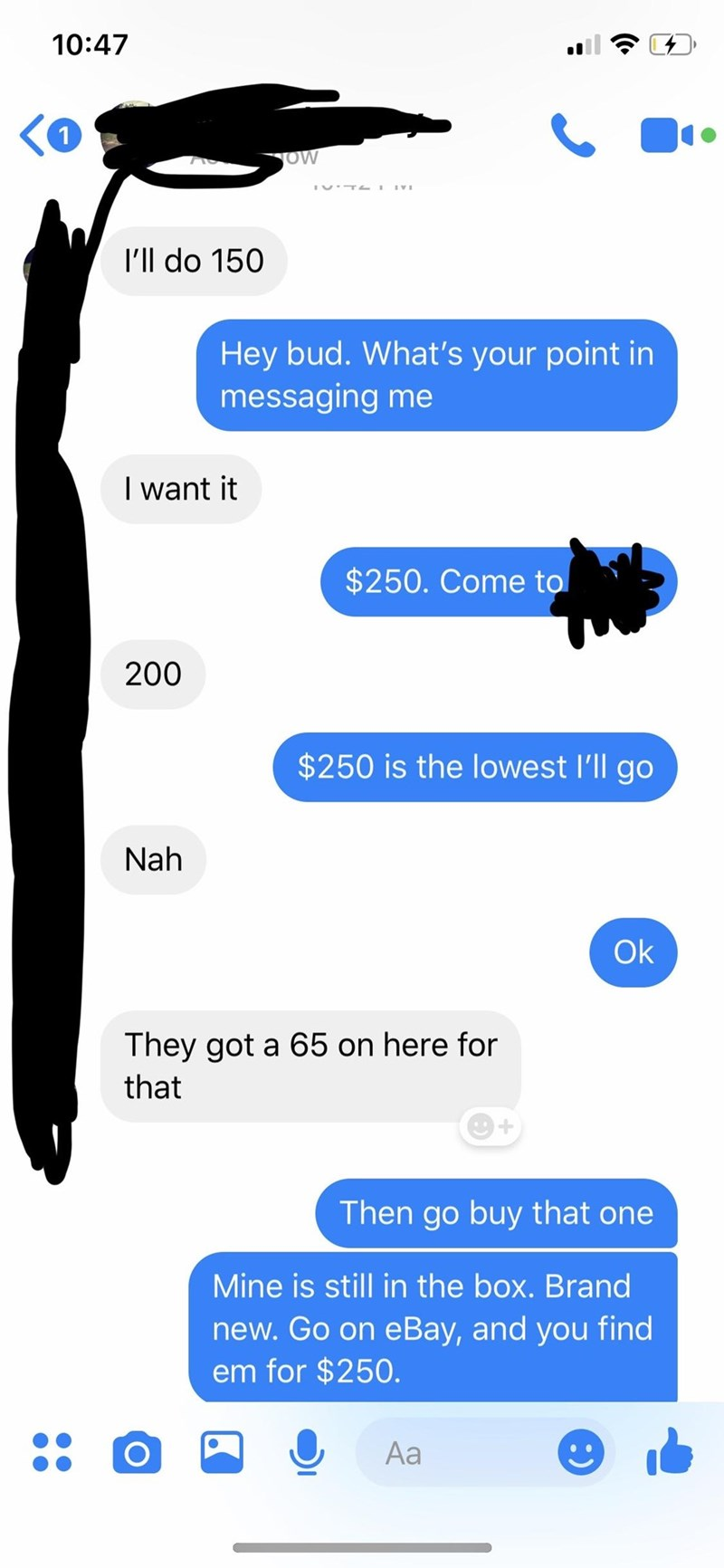 messages about wanting something for cheaper Hey bud. What's your point in messaging me I want it $250. Come to 200 $250 is the lowest I'll go Nah Ok They got a 65 on here for that Then go buy that one Mine is still in the box. Brand new. Go on eBay, and you find em for $250. Aa