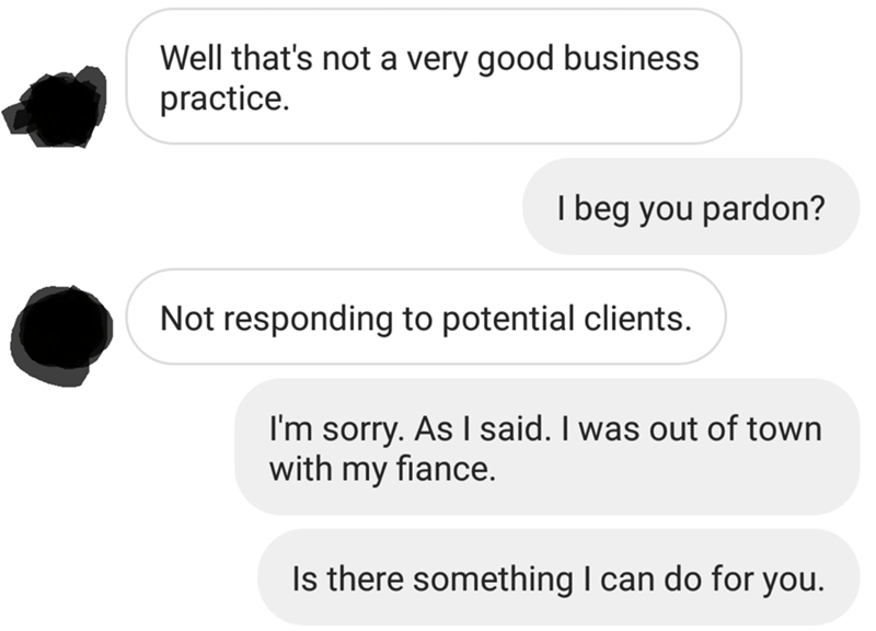 messages about blankets Well that's not a very good business practice. I beg you pardon? Not responding to potential clients I'm sorry. As I said. I was out of town with my fiance. Is there something I can do for you.