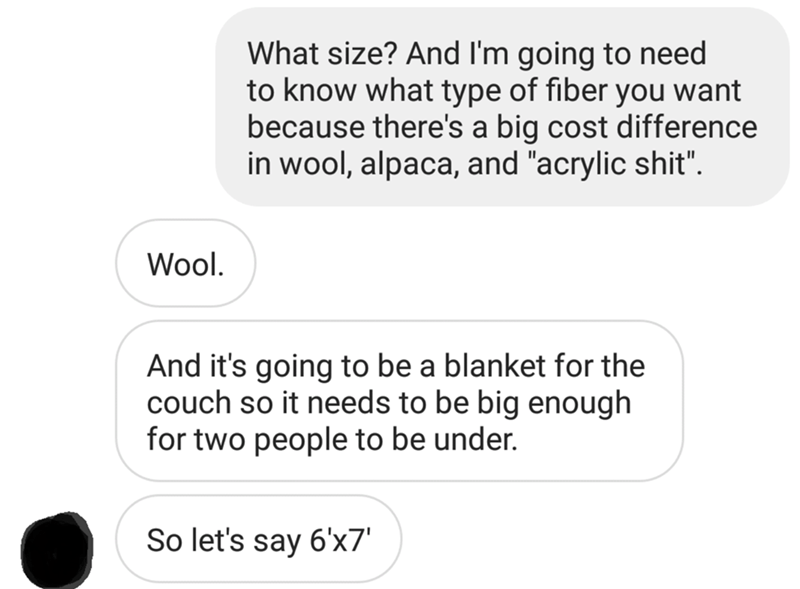 "messages about client asking for blanket What size? And I'm going to need to know what type of fiber you want because there's a big cost difference in wool, alpaca, and ""acrylic shit"" Wool. And it's going to be a blanket for the couch so it needs to be big enough for two people to be under. So let's say 6'x7'"