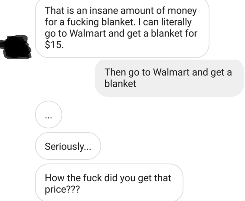 messages about blanket That is an insane amount of money for a fucking blanket. I can literally go to Walmart and get a blanket for $15 Then go to Walmart and get a blanket Seriously... How the fuck did you get that price???
