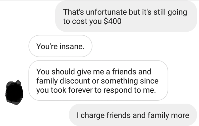 messages about blanket That's unfortunate but it's still going to cost you $400 You're insane. You should give me a friends and family discount or something since you took forever to respond to me. I charge friends and family more