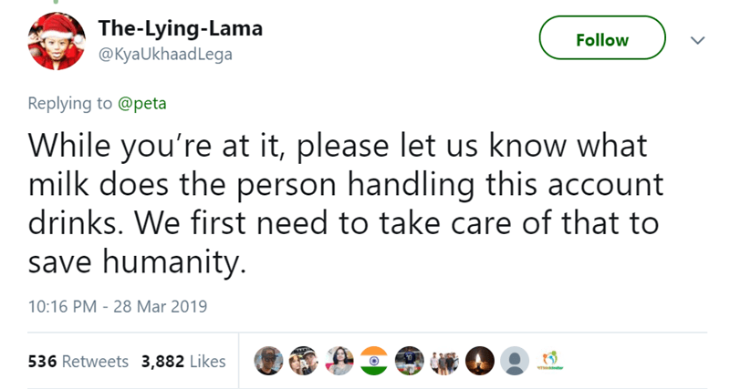 Text - The-Lying-Lama @KyaUkhaadLega Follow Replying to @peta While you're at it, please let us know what milk does the person handling this account drinks. We first need to take care of that to save humanity. 10:16 PM - 28 Mar 2019 536 Retweets 3,882 Likes >