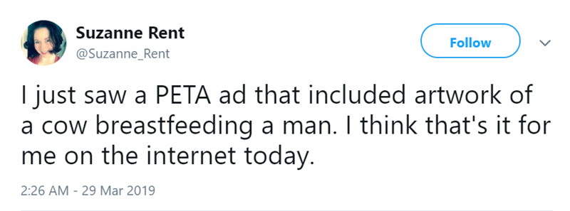 Text - Suzanne Rent Follow @Suzanne_Rent I just saw a PETA ad that included artwork of a cow breastfeeding a man. I think that's it for me on the internet today. 2:26 AM -29 Mar 2019