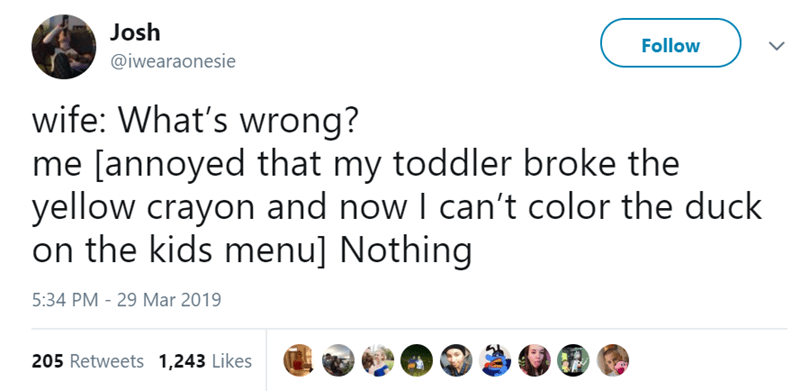 Text - Josh Follow @iwearaonesie wife: What's wrong? me [annoyed that my toddler broke the yellow crayon and now I can't color the duck on the kids menu] Nothing 5:34 PM - 29 Mar 2019 205 Retweets 1,243 Likes