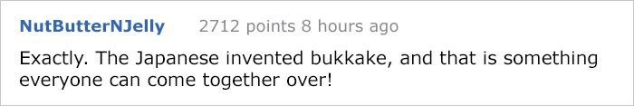 Text - NutButterNJelly 2712 points 8 hours ago Exactly. The Japanese invented bukkake, and that is something everyone can come together over!