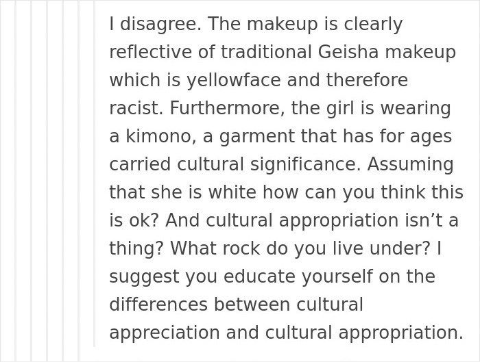 Text - I disagree. The makeup is clearly reflective of traditional Geisha makeup which is yellowface and therefore racist. Furthermore, the girl is wearing a kimono, a garment that has for ages carried cultural significance. Assuming that she is white how can you think this is ok? And cultural appropriation isn't a thing? What rock do you live under? I suggest you educate yourself on the differences between cultural appreciation and cultural appropriation.