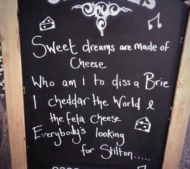 restaurant sign - Text - eet dreams are Made of Cheese Who am i to dissa Brie cheddar the orld the feta Cheese A Frerybody's looking for Shlton.